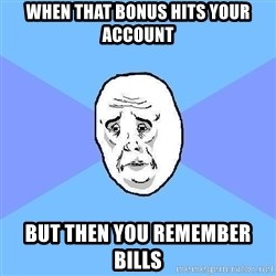 Okay Guy - When That bonus hits your account But Then you remember bills