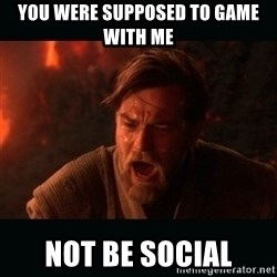 """Obi Wan Kenobi """"You were my brother!"""" - You were supposed to game with me Not be social"""