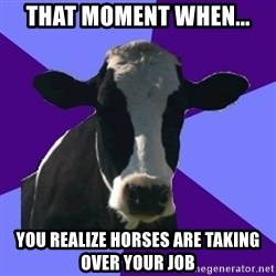 Coworker Cow - That moment when... you realize horses are taking over your job