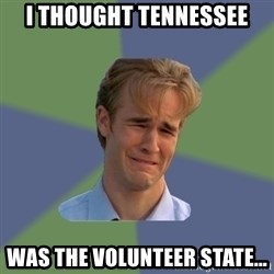Sad Face Guy - I THOUGHT tennessee Was the volunteer state...