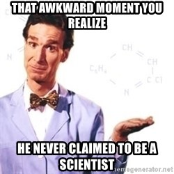 Bill Nye - That awkward MOMENT you realize He Never claimed to be a scienTist