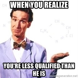 Bill Nye - WheN you realizE You're less qualified thaN he is