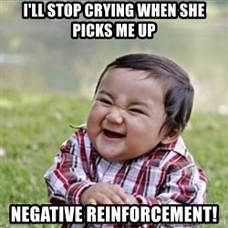 evil plan kid - I'll stop crying when she picks me up Negative reinforcement!