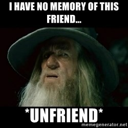 no memory gandalf - I have no memory of this friend... *unfriend*
