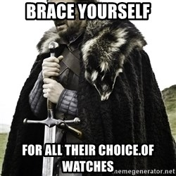 Brace Yourselves.  John is turning 21. - Brace yourself For all their choice.of watches