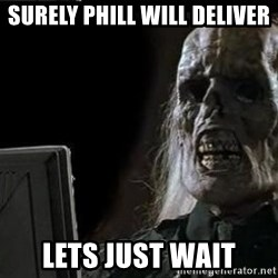 OP will surely deliver skeleton - Surely phill will deliver lets just wait