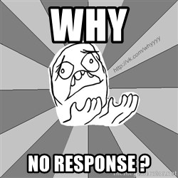 Whyyy??? - WHY NO RESPONSE ?