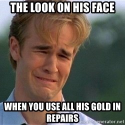 Crying Man - The look on his face when you use all his gold in repairs