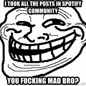 You Mad Bro - I TOOK ALL THE POSTS IN SPOTIFY COMMUNITY YOU FUCKING MAD BRO?