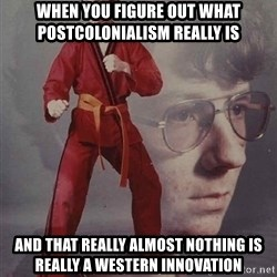 PTSD Karate Kyle - When you figure out what postcolonialism really is and that really almost nothing is really a Western innovation