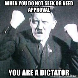 Successful Hitler - When you do not seek or need approval you are a dictator