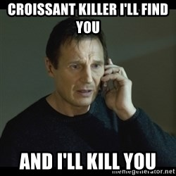 I will Find You Meme - Croissant killer i'll find you and i'll kill you