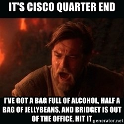 """Obi Wan Kenobi """"You were my brother!"""" - it's cisco quarter end i've got a bag full of alcohol, half a bag of jellybeans, and bridget is out of the office, hit it"""