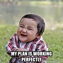 Evil Plan Baby -  my plan is working perfectly