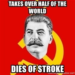 Stalin Says - Takes over half of the world Dies of stroke