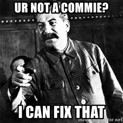 Joseph Stalin - ur not a commie? i cAN FIX THAT