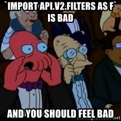 You should Feel Bad - `import api.v2.filters as f` is bad and you should feel bad