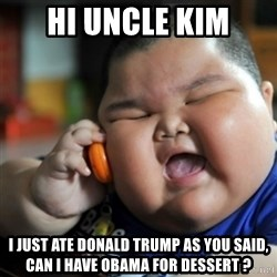 fat chinese kid - Hi uncle kim I just ate donald trump as you said, can i have obama for dessert ?