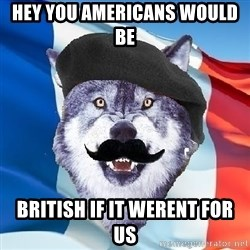 Monsieur Le Courage Wolf - Hey you americans would be  British if it Werent for us