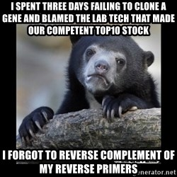 sad bear - I spent three days failing to clone a gene and blamed the lab tech that made our competent top10 stock i forgot to reverse complement of my reverse primers