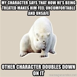 Bad RPer Polar Bear - My character says that how he's being treated makes him feel uncomfortable and unsafe Other character doubles down on it