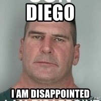 son i am disappoint - Diego I am DISAppointed