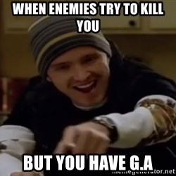 Science Bitch! - When enemies try to kill you But you have G.A