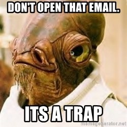Its A Trap - Don't open that email. Its a trap