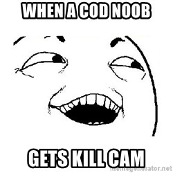 Yeah sure - when a cod noob  gets kill cam