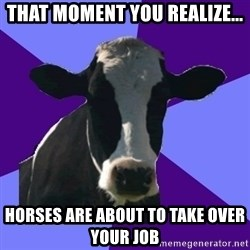 Coworker Cow - that moment you realize... horses are about to take over your job