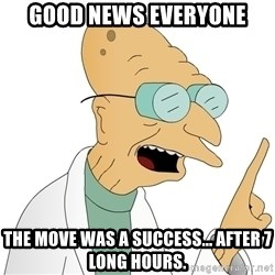 Good News Everyone - Good news everyone The move was a success... after 7 long hours.