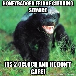 Honey Badger Actual - HOneybadger fridge cleaning service Its 2 oclock and he don't care!