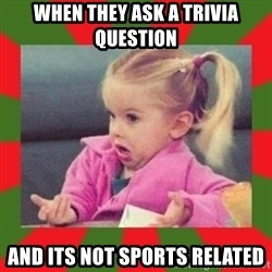 dafuq girl - When they ask a trivia question ANd its noT sports related
