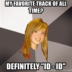 "Musically Oblivious 8th Grader - My favorite track of all time? definitely ""Id - ID"""