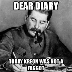 Dear Diary - dear diary today kreon was not a faggot