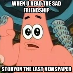 Patrick Says - when u read the sad friendship  storyon the last newspaper