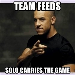 vin diesel  - Team feeds solo Carries the game