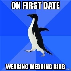 Socially Awkward Penguin - On first date Wearing wedding ring