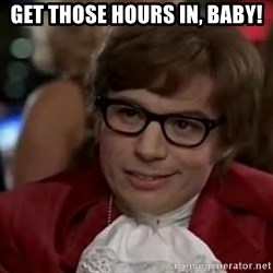 Austin Power - Get THOSE HOURS IN, BABY!