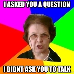 teacher - I asked you a question I DIDNT ASK YOU TO TALK