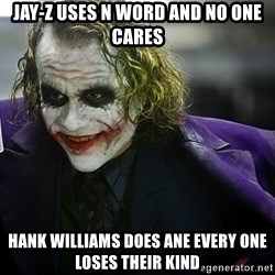 joker - JAy-z uses n word and no one cares Hank Williams does ane every one loses their kind