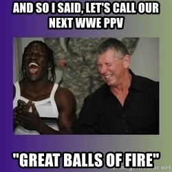 "R Truth Vince McMahon - and so i said, let's call our next wwe ppv ""great balls of fire"""