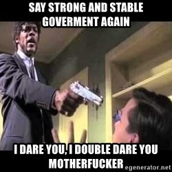 Say what again - Say Strong and stable goverment again i DARE YOU, I DOUBLE DARE YOU MOTHERFUCKER