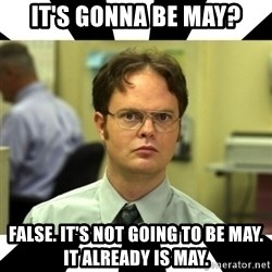 Dwight from the Office - It's gonna be may? false. it's not going to be may. it already is may.