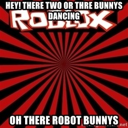 Roblox - Hey! There Two Or Thre Bunnys dancing oh There Robot Bunnys