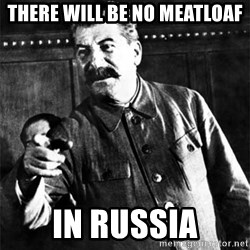 Joseph Stalin - There will be no meatloaf in russia