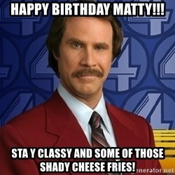 Stay classy - Happy birthday matty!!! Sta y classy and some of those shady cheese fries!
