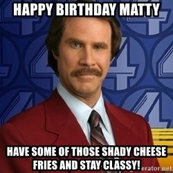 Stay classy - HappY birthday matty Have some of those shady cheese fries and stay classy!