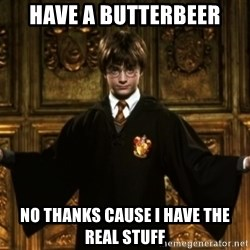 Harry Potter Come At Me Bro - have a butterbeer no thanks cause i have the real stuff