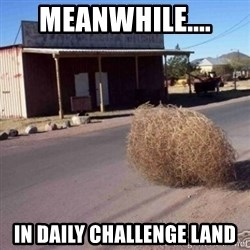 Tumbleweed - MEANWHILE.... IN DAILY CHALLENGE LAND